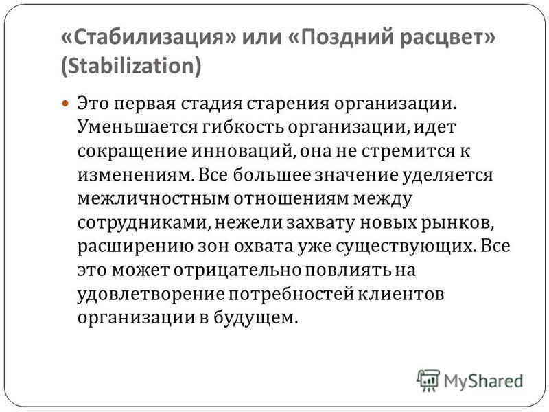 « Стабилизация » или « Поздний расцвет » (Stabilization) Это первая стадия старения организации. Уменьшается гибкость организации, идет сокращение инноваций, она не стремится к изменениям. Все большее значение уделяется межличностным отношениям между