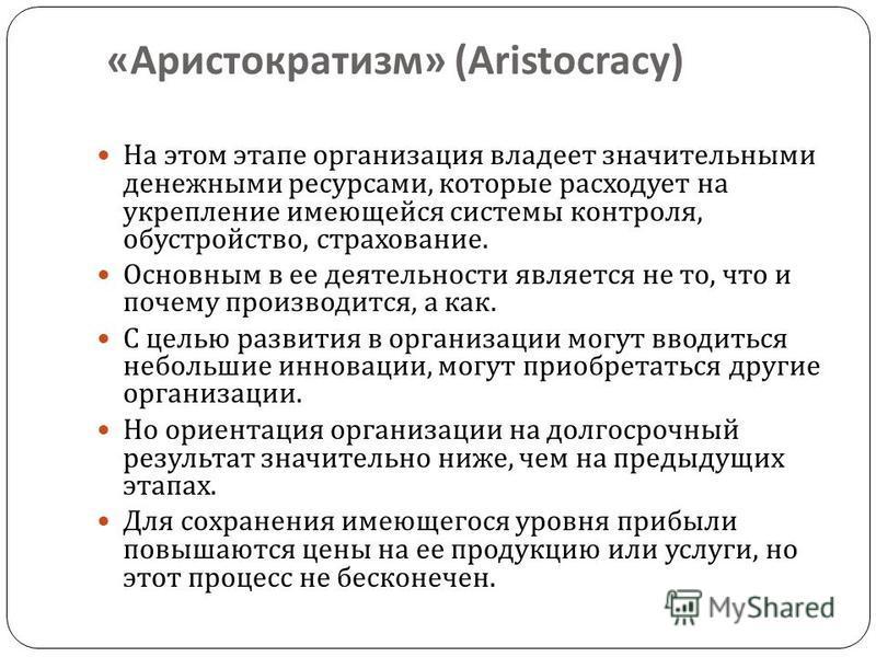 « Аристократизм » (Aristocracy) На этом этапе организация владеет значительными денежными ресурсами, которые расходует на укрепление имеющейся системы контроля, обустройство, страхование. Основным в ее деятельности является не то, что и почему произв