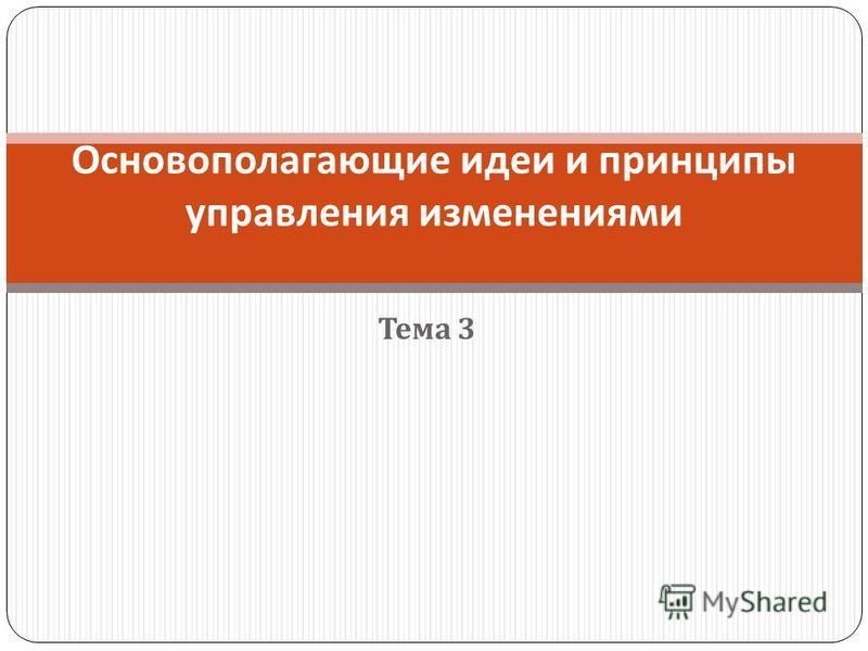 Тема 3 Основополагающие идеи и принципы управления изменениями
