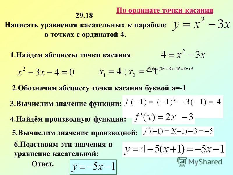 По ординате точки касания. 29.18 Написать уравнения касательных к параболе в точках с ординатой 4. 1. Найдем абсциссы точки касания 2. Обозначим абсциссу точки касания буквой a=-1 3. Вычислим значение функции: 4.Найдём производную функции: 5. Вычисли