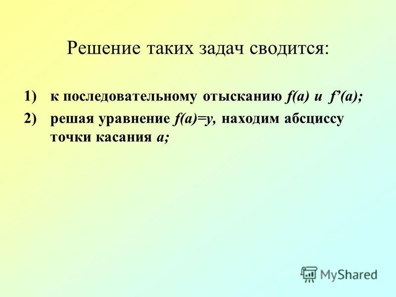 Решение таких задач сводится: 1)к последовательному отысканию f(a) и f(a); 2)решая уравнение f(a)=у, находим абсциссу точки касания а;