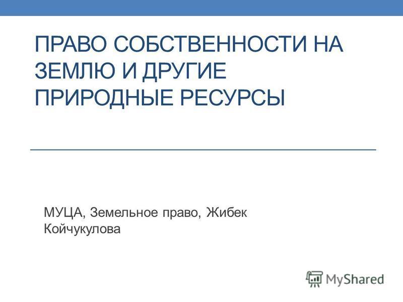 ПРАВО СОБСТВЕННОСТИ НА ЗЕМЛЮ И ДРУГИЕ ПРИРОДНЫЕ РЕСУРСЫ МУЦА, Земельное право, Жибек Койчукулова