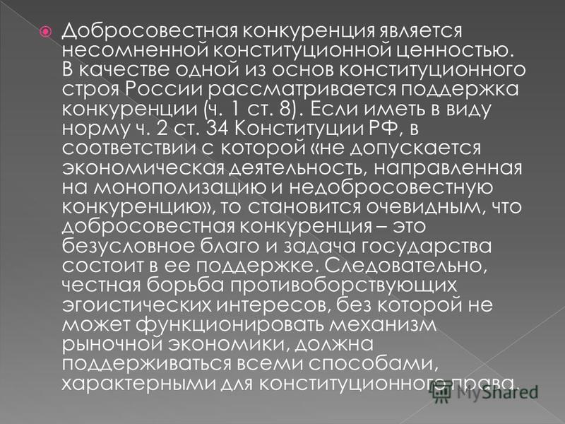 Добросовестная конкуренция является несомненной конституционной ценностью. В качестве одной из основ конституционного строя России рассматривается поддержка конкуренции (ч. 1 ст. 8). Если иметь в виду норму ч. 2 ст. 34 Конституции РФ, в соответствии