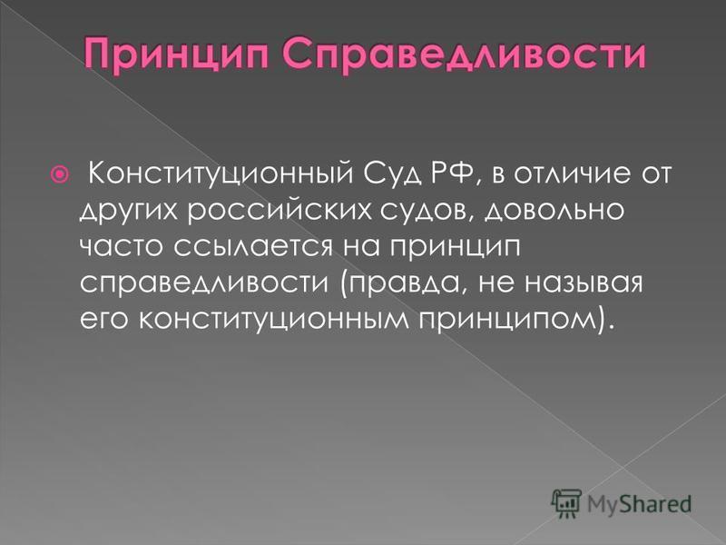 Конституционный Суд РФ, в отличие от других российских судов, довольно часто ссылается на принцип справедливости (правда, не называя его конституционным принципом).