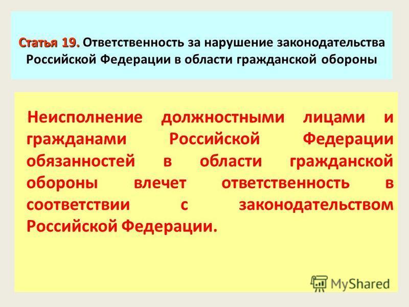 Статья 19. Статья 19. Ответственность за нарушение законодательства Российской Федерации в области гражданской обороны Неисполнение должностными лицами и гражданами Российской Федерации обязанностей в области гражданской обороны влечет ответственност