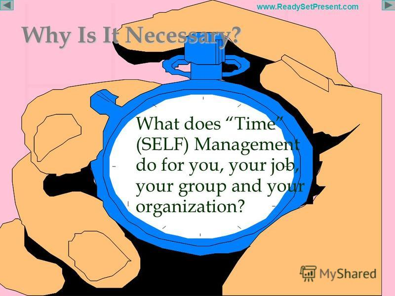 Page 15 www.ReadySetPresent.com Why Is It Necessary? What does Time (SELF) Management do for you, your job, your group and your organization?