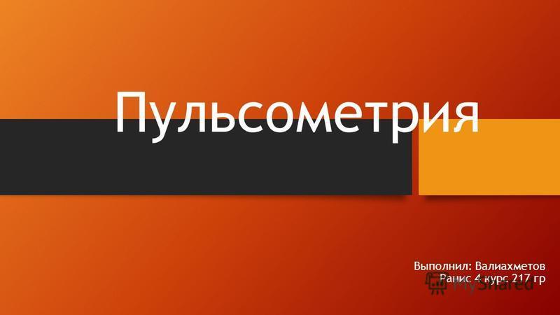 Пульсометрия Выполнил: Валиахметов Ранис 4 курс 217 гр