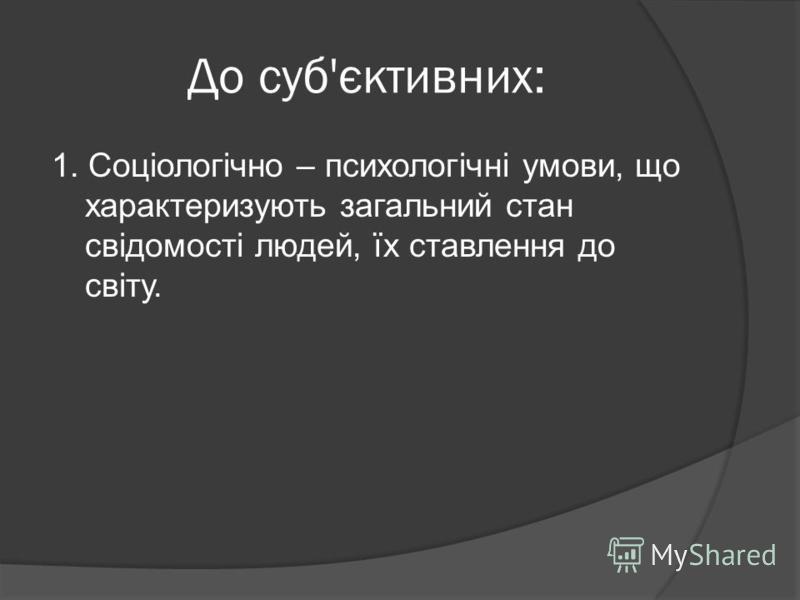 До суб'єктивних: 1. Соціологічно – психологічні умови, що характеризують загальний стан свідомості людей, їх ставлення до світу.