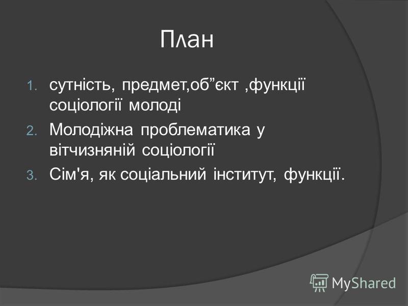 План 1. сутність, предмет,обєкт,функції соціології молоді 2. Молодіжна проблематика у вітчизняній соціології 3. Сім'я, як соціальний інститут, функції.