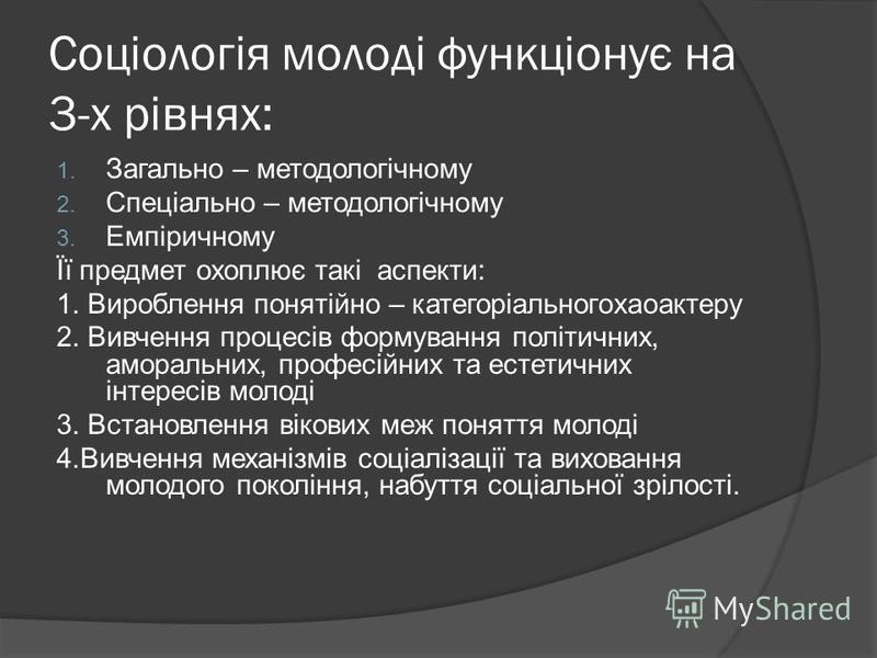 Соціологія молоді функціонує на 3-х рівнях: 1. Загально – методологічному 2. Спеціально – методологічному 3. Емпіричному Її предмет охоплює такі аспекти: 1. Вироблення понятійно – категоріальногохаоактеру 2. Вивчення процесів формування політичних, а