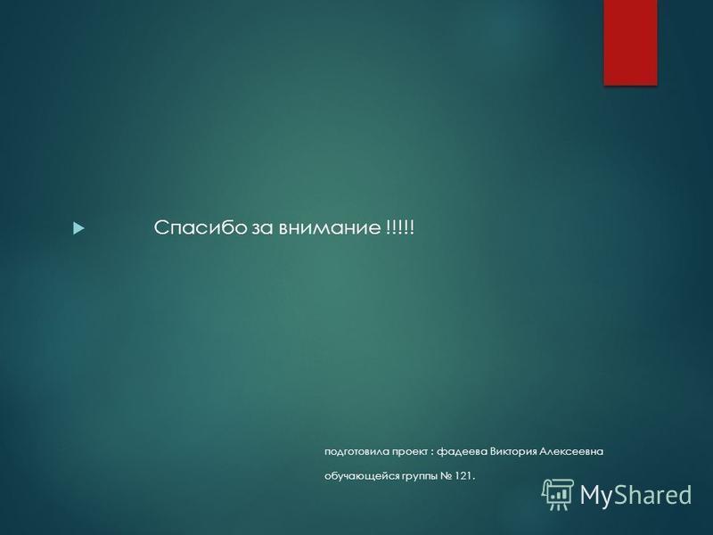 подготовила проект : фадеева Виктория Алексеевна обучающейся группы 121. Спасибо за внимание !!!!!