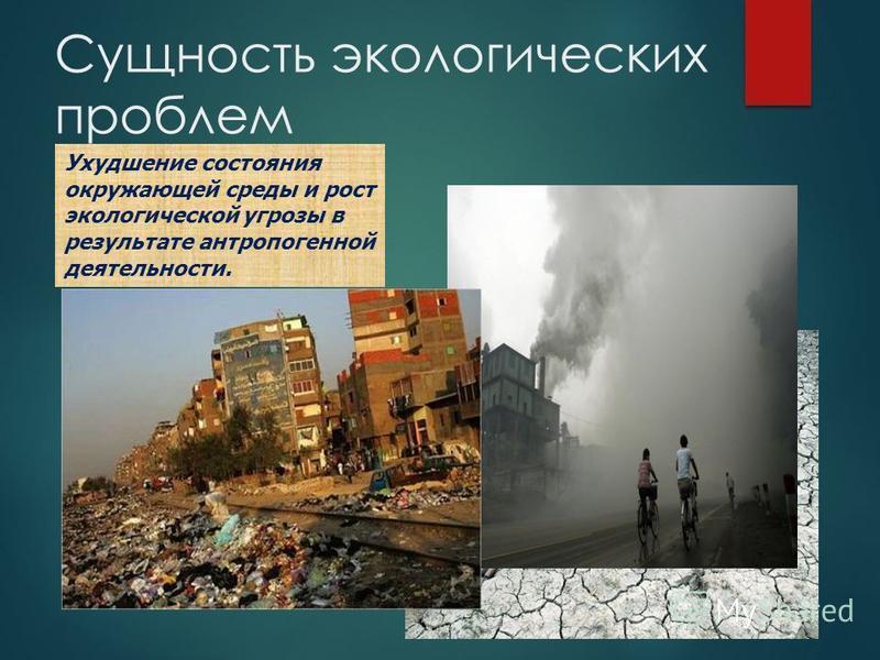 Сущность экологических проблем Ухудшение состояния окружающей среды и рост экологической угрозы в результате антропогенной деятельности.