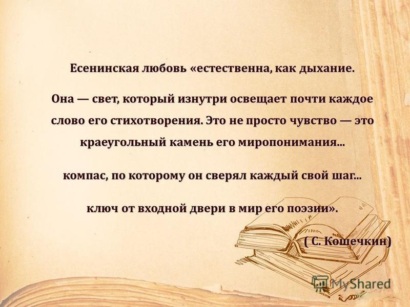 Есенинская любовь «естественна, как дыхание. Она свет, который изнутри освещает почти каждое слово его стихотворения. Это не просто чувство это краеугольный камень его миропонимания... компас, по которому он сверял каждый свой шаг... ключ от входной