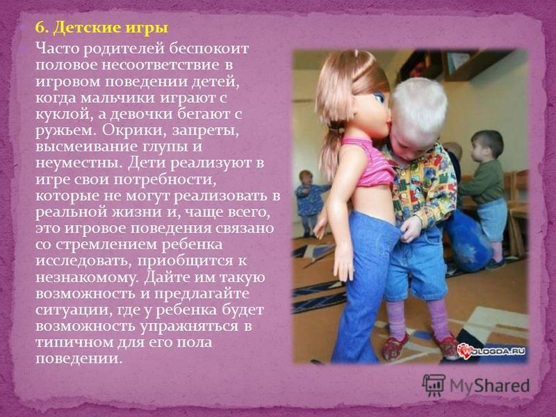 6. Детские игры Часто родителей беспокоит половое несоответствие в игровом поведении детей, когда мальчики играют с куклой, а девочки бегают с ружьем. Окрики, запреты, высмеивание глупы и неуместны. Дети реализуют в игре свои потребности, которые не
