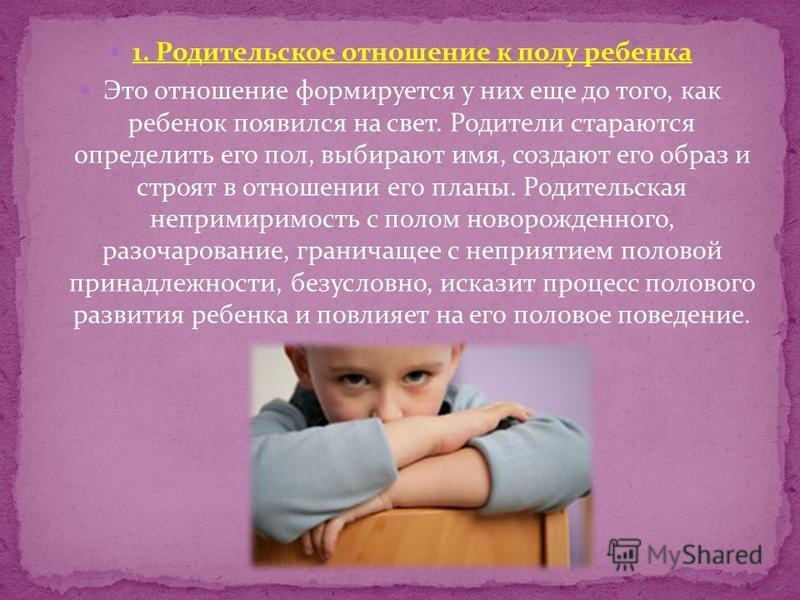 1. Родительское отношение к полу ребенка Это отношение формируется у них еще до того, как ребенок появился на свет. Родители стараются определить его пол, выбирают имя, создают его образ и строят в отношении его планы. Родительская непримиримость с п