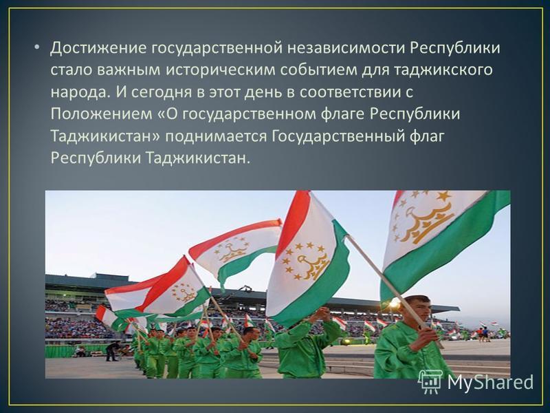 Достижение государственной независимости Республики стало важным историческим событием для таджикского народа. И сегодня в этот день в соответствии с Положением « О государственном флаге Республики Таджикистан » поднимается Государственный флаг Респу