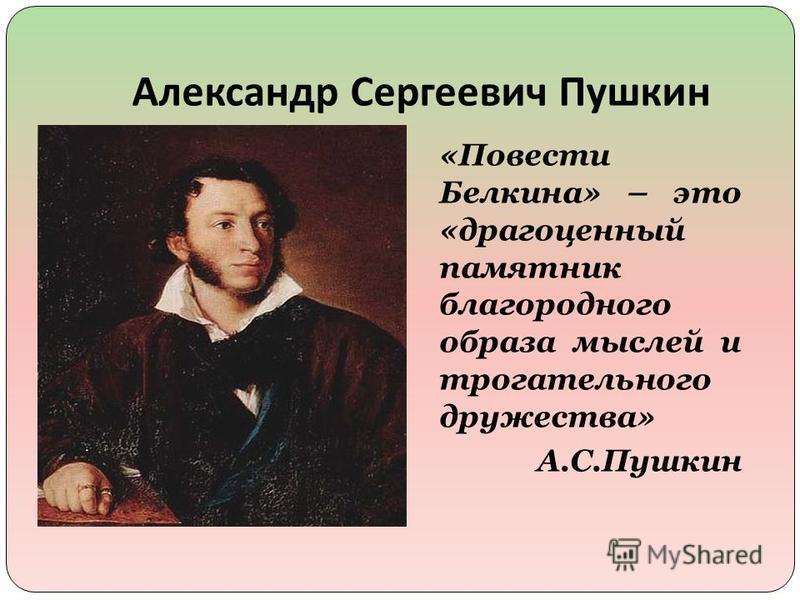 Александр Сергеевич Пушкин «Повести Белкина» – это «драгоценный памятник благородного образа мыслей и трогательного дружества» А.С.Пушкин