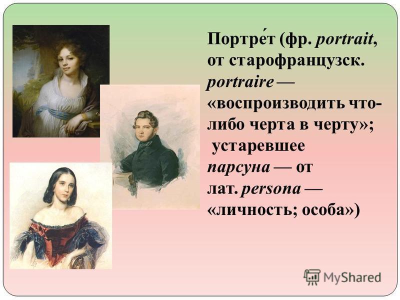 Портре́т (фр. portrait, от старофранцузский. portraire «воспроизводить что- либо черта в черту»; устаревшее парсуна от лат. persona «личность; особа»)