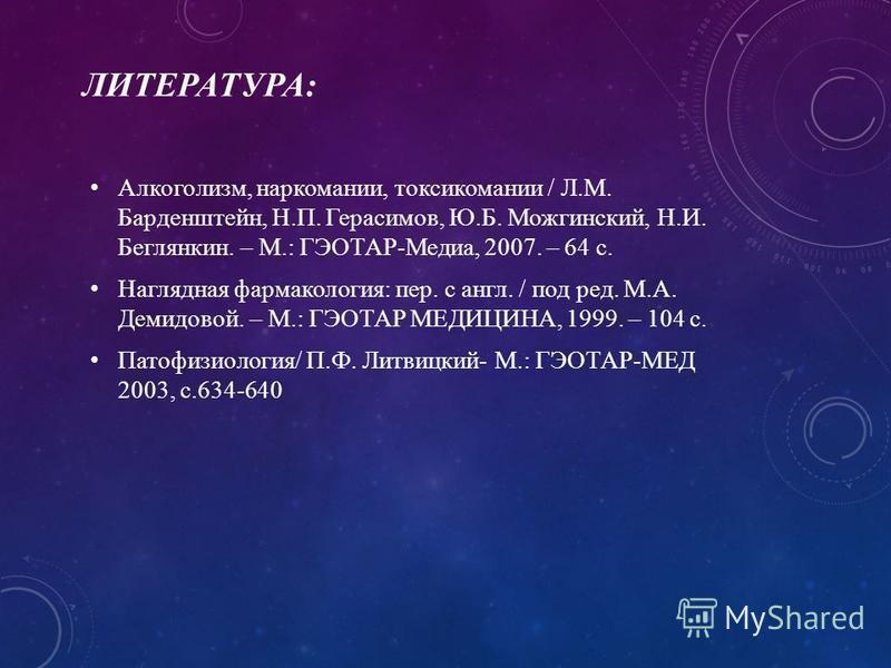 ЛИТЕРАТУРА: Алкоголизм, наркомании, токсикомании / Л.М. Барденштейн, Н.П. Герасимов, Ю.Б. Можгинский, Н.И. Беглянкин. – М.: ГЭОТАР-Медиа, 2007. – 64 с. Наглядная фармакология: пер. с англ. / под ред. М.А. Демидовой. – М.: ГЭОТАР МЕДИЦИНА, 1999. – 104