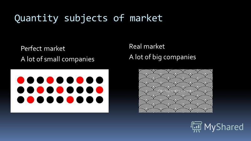 Quantity subjects of market Perfect market A lot of small companies Real market A lot of big companies