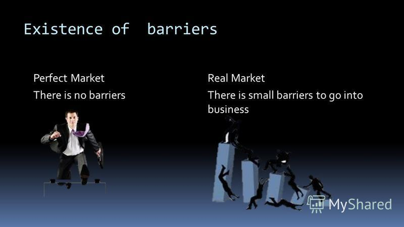 Existence of barriers Perfect Market There is no barriers Real Market There is small barriers to go into business