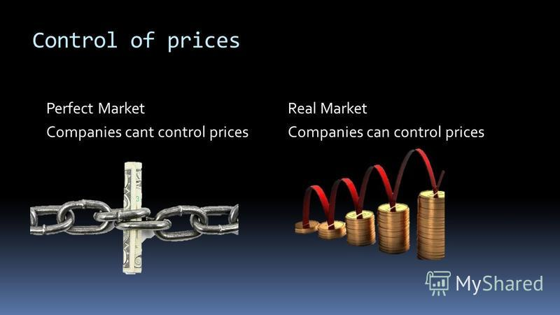 Control of prices Perfect Market Companies cant control prices Real Market Companies can control prices