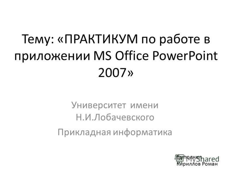 Тему: «ПРАКТИКУМ по работе в приложении MS Office PowerPoint 2007» Университет имени Н.И.Лобачевского Прикладная информатика Выполнил Кириллов Роман