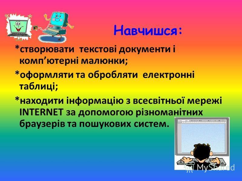 Навчишся: *створювати текстові документи і компютерні малюнки; *оформляти та обробляти електронні таблиці; *находити інформацію з всесвітньої мережі INTERNET за допомогою різноманітних браузерів та пошукових систем.