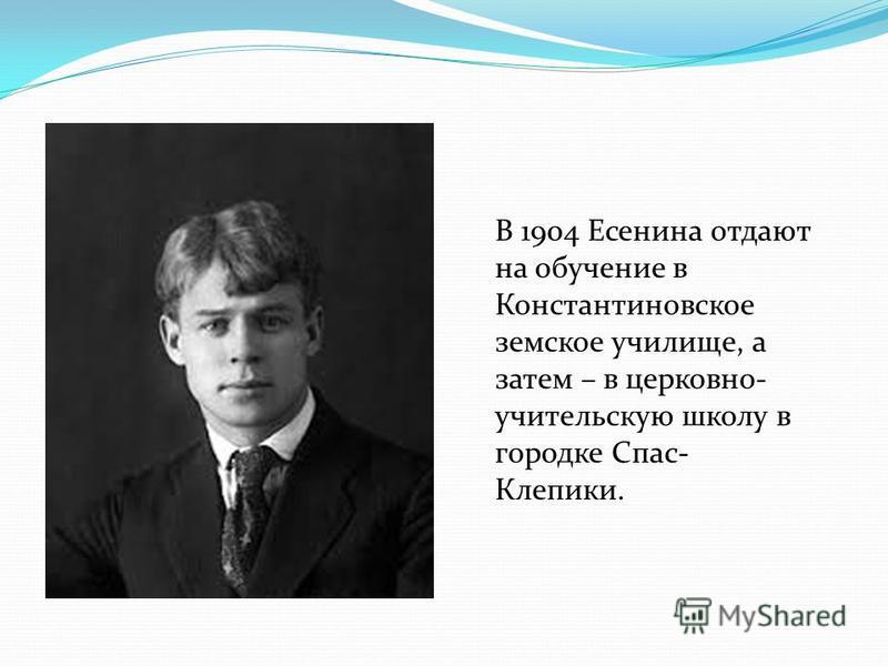 В 1904 Есенина отдают на обучение в Константиновское земское училище, а затем – в церковно- учительскую школу в городке Спас- Клепики.