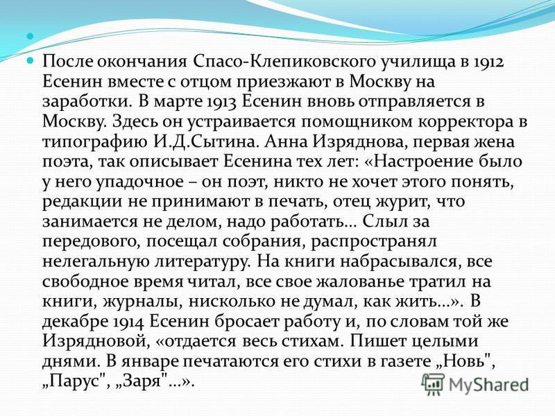 После окончания Спасо-Клепиковского училища в 1912 Есенин вместе с отцом приезжают в Москву на заработки. В марте 1913 Есенин вновь отправляется в Москву. Здесь он устраивается помощником корректора в типографию И.Д.Сытина. Анна Изряднова, первая жен