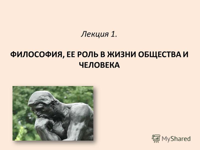 Лекция 1. ФИЛОСОФИЯ, ЕЕ РОЛЬ В ЖИЗНИ ОБЩЕСТВА И ЧЕЛОВЕКА