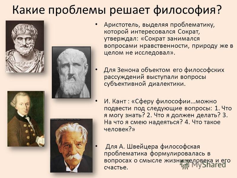 Какие проблемы решает философия? Аристотель, выделяя проблематику, которой интересовался Сократ, утверждал: «Сократ занимался вопросами нравственности, природу же в целом не исследовал». Для Зенона объектом его философских рассуждений выступали вопро