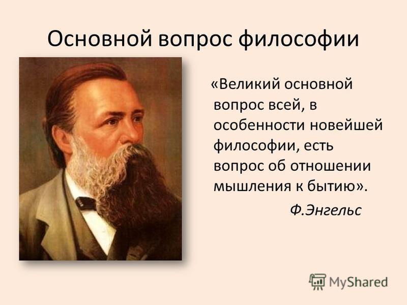 Основной вопрос философии «Великий основной вопрос всей, в особенности новейшей философии, есть вопрос об отношении мышления к бытию». Ф.Энгельс
