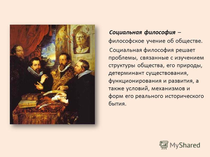 Социальная философия – философское учение об обществе. Социальная философия решает проблемы, связанные с изучением структуры общества, его природы, детерминант существования, функционирования и развития, а также условий, механизмов и форм его реально