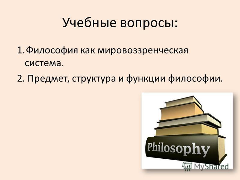 Учебные вопросы: 1. Философия как мировоззренческая система. 2. Предмет, структура и функции философии.