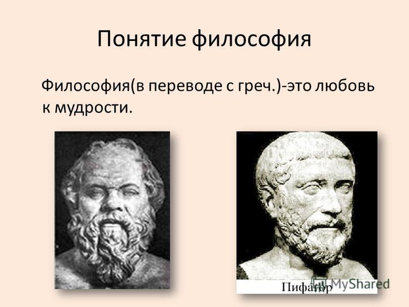 Понятие философия Философия(в переводе с греч.)-это любовь к мудрости.