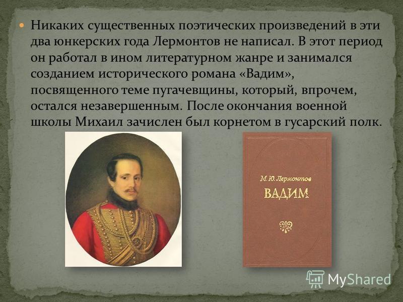 Никаких существенных поэтических произведений в эти два юнкерских года Лермонтов не написал. В этот период он работал в ином литературном жанре и занимался созданием исторического романа «Вадим», посвященного теме пугачевщины, который, впрочем, остал