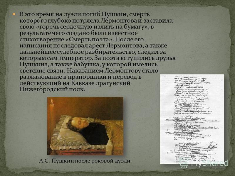 В это время на дуэли погиб Пушкин, смерть которого глубоко потрясла Лермонтова и заставила свою «горечь сердечную излить на бумагу», в результате чего создано было известное стихотворение «Смерть поэта». После его написания последовал арест Лермонтов