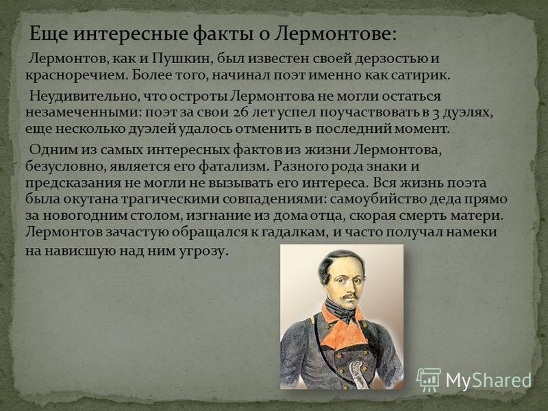 Еще интересные факты о Лермонтове: Лермонтов, как и Пушкин, был известен своей дерзостью и красноречием. Более того, начинал поэт именно как сатирик. Неудивительно, что остроты Лермонтова не могли остаться незамеченными: поэт за свои 26 лет успел поу