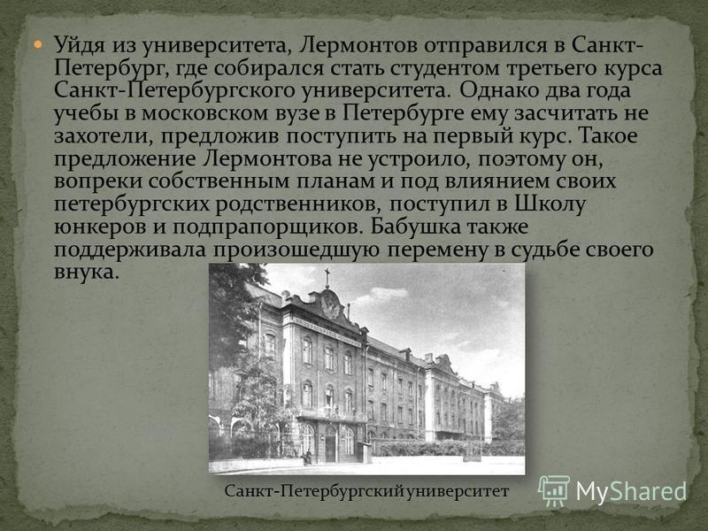 Уйдя из университета, Лермонтов отправился в Санкт- Петербург, где собирался стать студентом третьего курса Санкт-Петербургского университета. Однако два года учебы в московском вузе в Петербурге ему засчитать не захотели, предложив поступить на перв