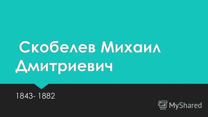 Скобелев Михаил Дмитриевич 1843- 1882