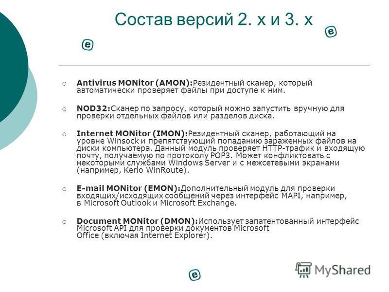 Состав версий 2. х и 3. х Antivirus MONitor (AMON):Резидентный сканер, который автоматически проверяет файлы при доступе к ним. NOD32:Сканер по запросу, который можно запустить вручную для проверки отдельных файлов или разделов диска. Internet MONito