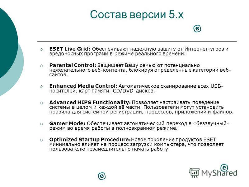 Состав версии 5. x ESET Live Grid: Обеспечивают надежную защиту от Интернет-угроз и вредоносных программ в режиме реального времени. Parental Control: Защищает Вашу семью от потенциально нежелательного веб-контента, блокируя определенные категории ве