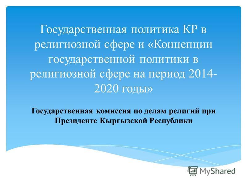 Государственная политика КР в религиозной сфере и «Концепции государственной политики в религиозной сфере на период 2014- 2020 годы» Государственная комиссия по делам религий при Президенте Кыргызской Республики