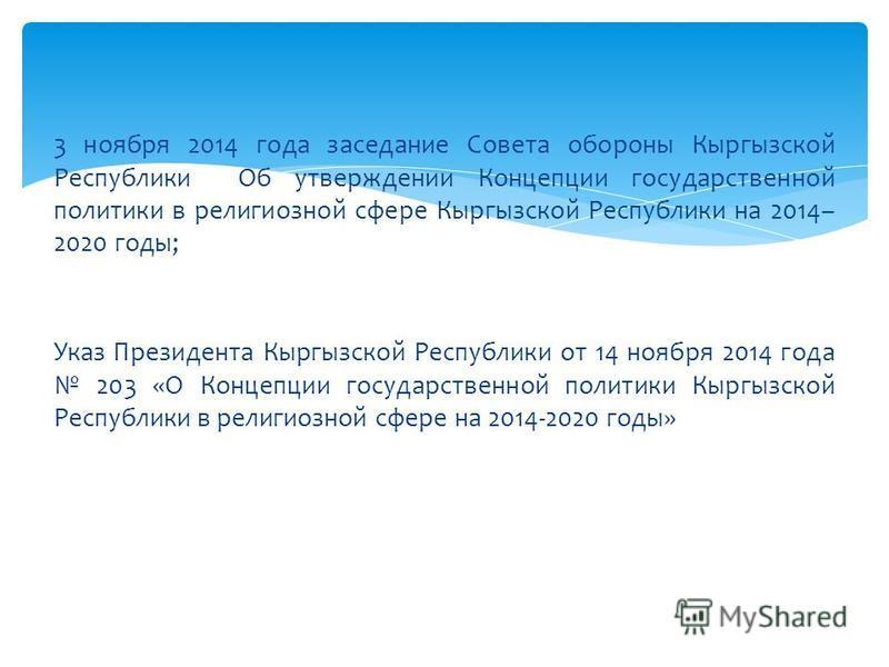 3 ноября 2014 года заседание Совета обороны Кыргызской Республики Об утверждении Концепции государственной политики в религиозной сфере Кыргызской Республики на 2014– 2020 годы; Указ Президента Кыргызской Республики от 14 ноября 2014 года 203 «О Конц