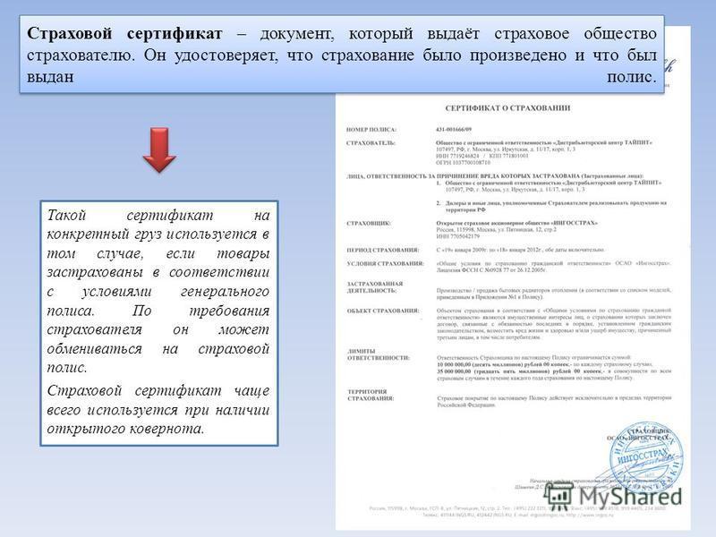 Страховой сертификат – документ, который выдаёт страховое общество страхователю. Он удостоверяет, что страхование было произведено и что был выдан полис. Такой сертификат на конкретный груз используется в том случае, если товары застрахованы в соотве