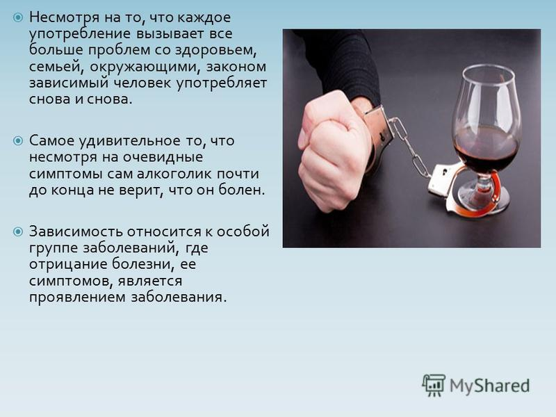 Несмотря на то, что каждое употребление вызывает все больше проблем со здоровьем, семьей, окружающими, законом зависимый человек употребляет снова и снова. Самое удивительное то, что несмотря на очевидные симптомы сам алкоголик почти до конца не вери