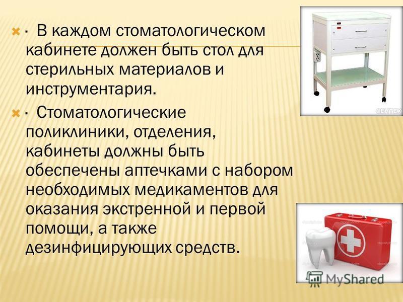 · В каждом стоматологическом кабинете должен быть стол для стерильных материалов и инструментария. · Стоматологические поликлиники, отделения, кабинеты должны быть обеспечены аптечками с набором необходимых медикаментов для оказания экстренной и перв