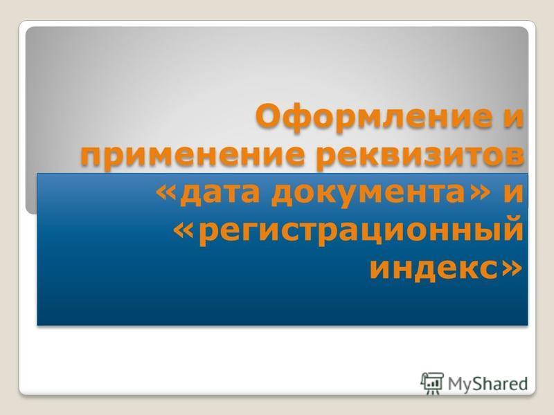 Оформление и применение реквизитов «дата документа» и «регистрационный индекс»