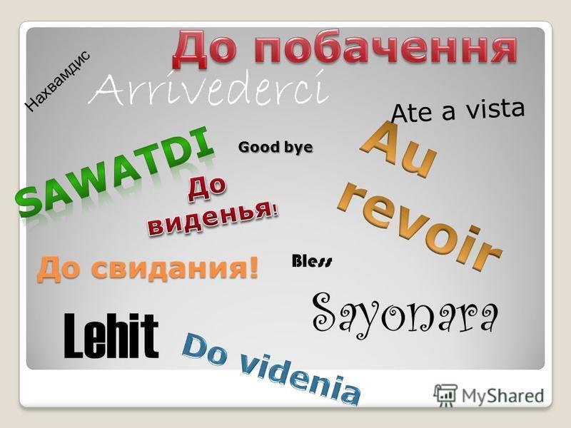 До свидания! Good bye Arrivederci Ate a vista Sayonara Lehit Bless Нахвамдис